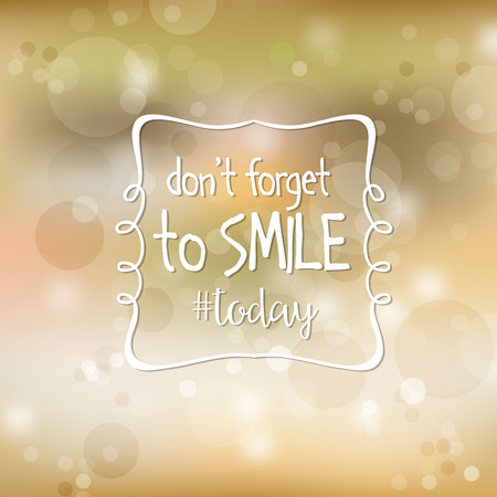 forget: Inspirational quote. Dont forget to smile today