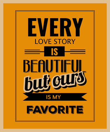 ours: Retro motivational quote.  Every love story is beautiful, but ours is my favorite. Vector illustration