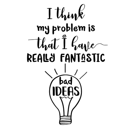Funny quote  I think my problem is that I have really fantastic bad ideas