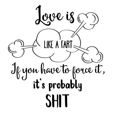 Funny quote  Love is like a fart, if you have to force it, its probably shit
