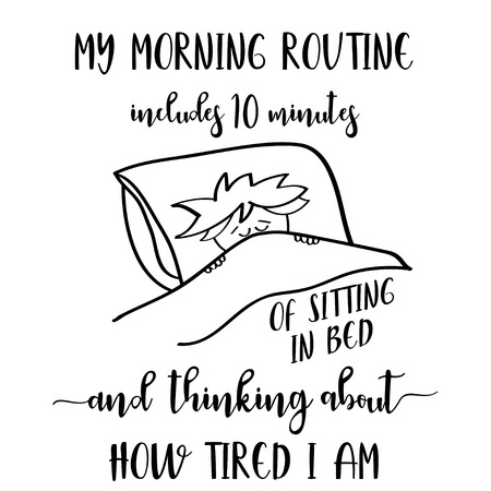 Funny quote  My morning routine includes 10 minutes of sitting in bed  and thinking about how tired I am
