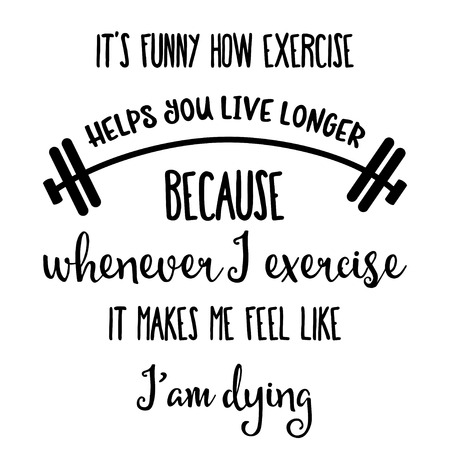 Funny quote  Its funny how exercise helps you live longer