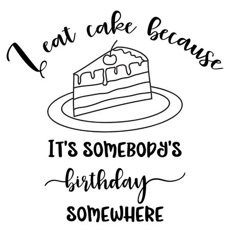 Funny quote  I eat cake because its somebodys birthday somewhere