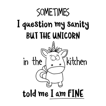 Hand drawn typography vector poster with creative slogan: Sometimes, I question my sanity, but the unicorn in the kitchen told me I am fine Illustration