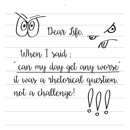 Hand drawn typography vector poster with creative slogan: Dear life, when i said can my day get any worse,  it was a rhetorical question, not a challenge
