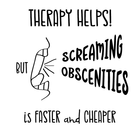 Hand drawn typography vector poster with creative slogan: Therapy helps, but screaming obscenities is faster and cheaper Illustration