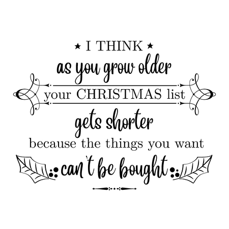 I think as you grow older your Christmas list gets shorter because the things you want cant  be bought. Christmas quote. Black typography for Christmas cards design, poster, print