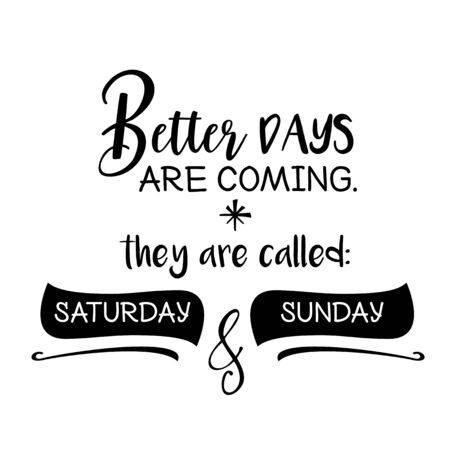 Better days are coming. Funny quote.