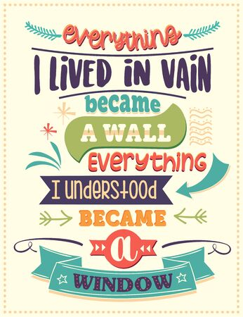 Everything I lived in vain became a wall, everything I understood became a window. Inspirational quote. Hand drawn illustration with hand-lettering and decoration elements. Drawing for prints on t-shirts and bags, stationary or poster.