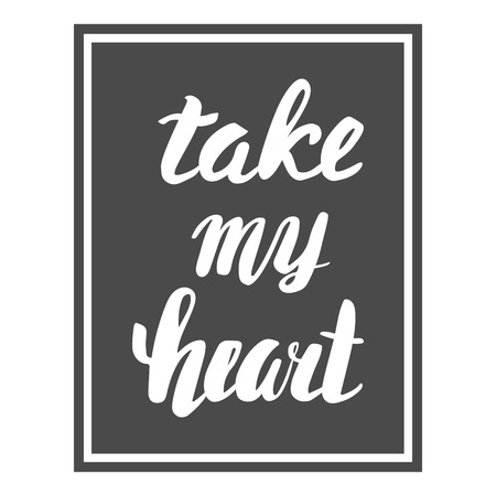 caligraphy: Take my heart. Greeting Card Valentines Day. Calligraphic inscription, hand lettering.