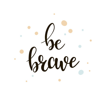 Be brave lettering. Hand drawn motivational quote. Modern brush calligraphy. Vector template suitable for greeting cards, posters and prints on clothes.