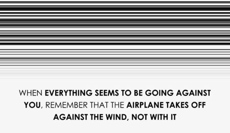 When everything seems to be going against you, remember that the airplane takes off against the wind, not with it. Motivational, Inspiring, Positive Life Quotes.