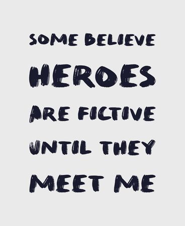 Some believe heroes are fictive until they meet me. Funny and arrogant text art illustration, minimalist lettering composition, for superhero lovers. Trendy design for print, hand drawn typography.