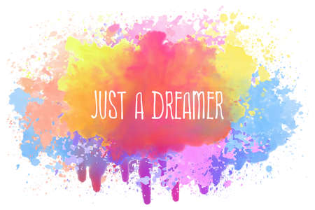 Just a dreamer, positive text art illustration with inspirational lettering over a colorful abstract watercolor splatter. Good vibes, cute motivational message. Hipster lettering design for printing.