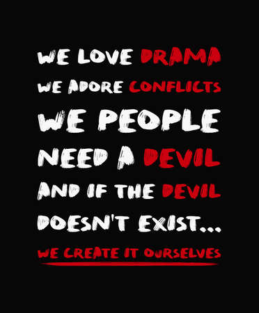 We love drama, we adore conflicts. We people need a devil. And if the devil doesn't exist, we create it ourselves. Powerful quote inspired from Chuck Palahniuk book, Haunted. Text art for thinking.