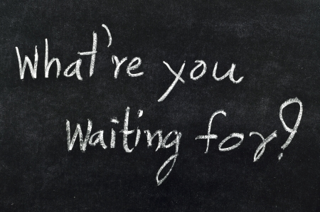 What are you waiting for? chalk writing on blackboard