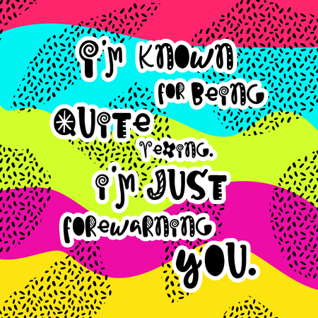 Vector poster with phrase. Funny letters. Colorful card, hand drawn lettering. I am known for being quite vexing. I am just forewarning you.