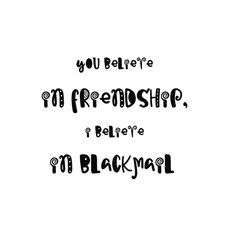 blackmail: Vector calligraphy. Hand drawn lettering poster. Vintage typography card with fun letters. You believe in friendship, i believe in blackmail.
