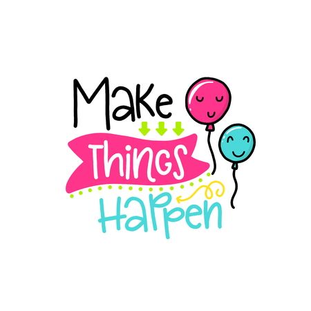 Vector poster with phrase, balloons and decor elements. Typography card, color image. Make things happen. Design for t-shirt and prints. Illustration