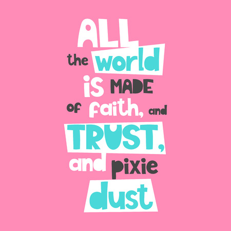 Vector poster with phrase. Typography card, image with lettering. Color quote, design for t-shirt and prints. All the world is made of faith, and trust, and pixie dust.
