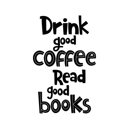 Vector poster with phrase. Typography isolated card, image with lettering. Black quote on white background. Design for t-shirt and prints. Drink good coffee. Read good books.