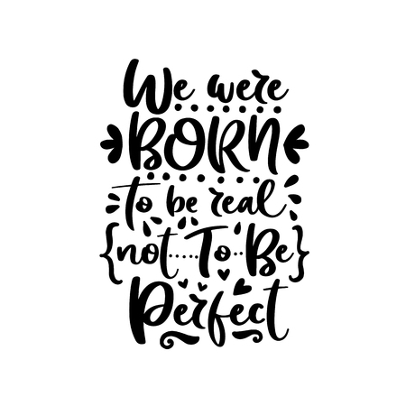 We were born to be real not to be perfect. Vector typography motivational poster, hand lettering calligraphy. Vintage illustration with text. Can be used as a print on t-shirts and bags.