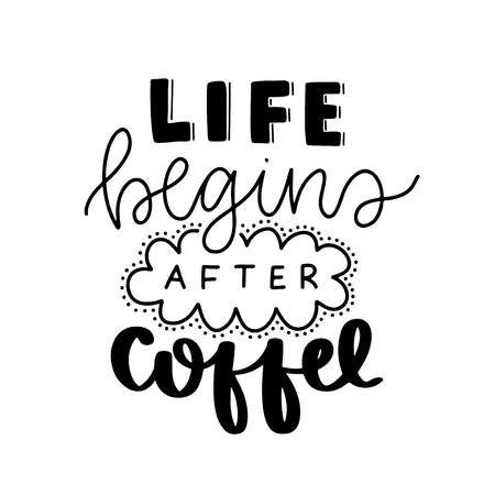 Life begins after coffee. Vector Typography Poster, hand lettering calligraphy. Vintage illustration with text. Can be used as a print on t-shirts and bags, banner or poster.