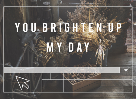 You brighten up my day and inspire.