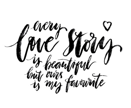 ours: Every Love story is beautiful but ours is my favorite. Romantic quote.  design elements. Ink illustration. Modern brush calligraphy poster. modern brush lettering.