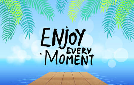 Inspirational or motivational phrase. Enjoy every moment at background of sea, wooden bridge, leaves of exotic plant. Inscription with hand drawn text. Typography slogan for clothing, stickers, print