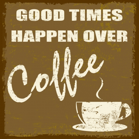 good times: Good times happen over coffee vintage grunge poster, vector illustrator Illustration
