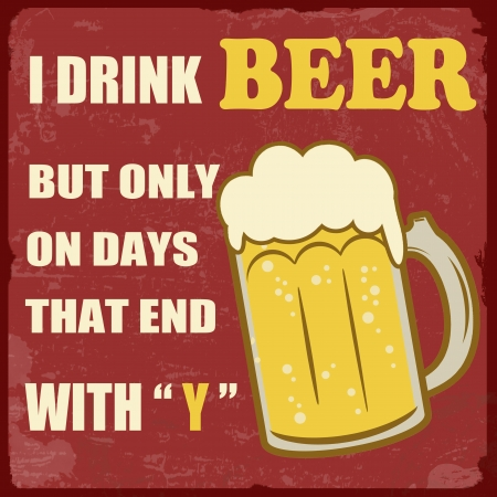 that: I drink beer only on days that end with y grunge poster, vector illustration