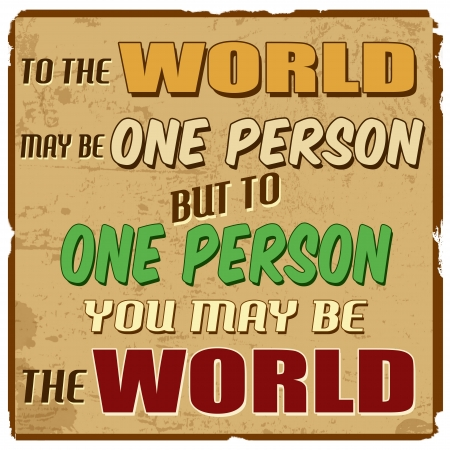 To the world may be one person but to one person you may be the world, vintage grunge poster, vector illustrator Stock Vector - 21984894