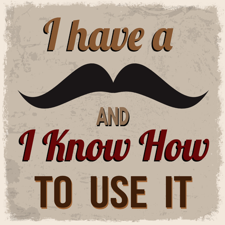 know how: I have a mustache and I know how to use it, vintage grunge poster, vector illustrator