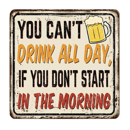 You can't drink all day, if you don't start in the morning vintage rusty metal sign on a white