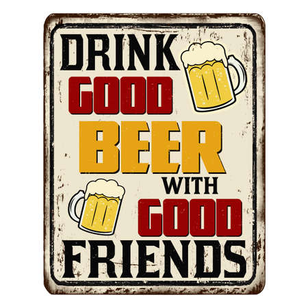 Drink good beer with good friends vintage rusty metal sign on a white background, vector illustration Illustration