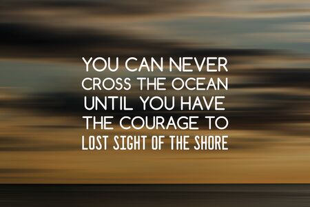Motivation and inspirational quotes - You can never cross the ocean until you have the courage to lost sight of the sea. Blurry background. Imagens