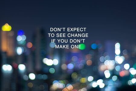 Inspirational focus - Don't expect to see change if you don't make one. Blurry background.
