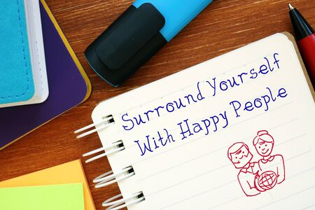 Motivation concept about Surround Yourself With Happy People with sign on the piece of paper.