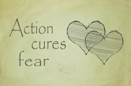 cures: Action cures fear message written on old paper