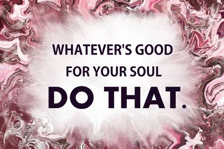 whatever: Whatever is good for your soul do that motivational message