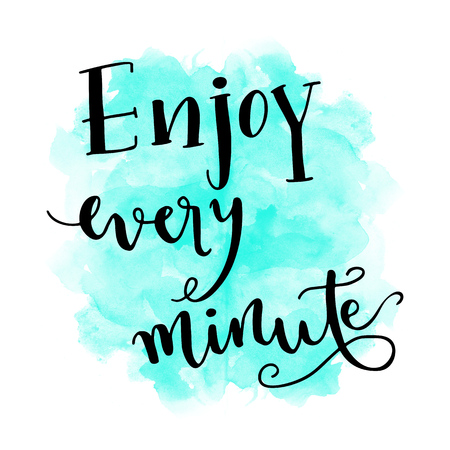 hand lettering: Enjoy every minute hand lettering message on watercolor background