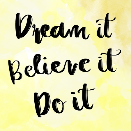 at it: Dream it, Believe it, Do it motivational message on yellow watercolor background