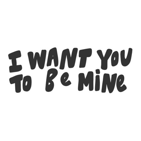 I want you to be mine. Vector hand drawn illustration sticker with cartoon lettering. Good as a sticker, video blog cover, social media message, gift cart, t shirt print design.