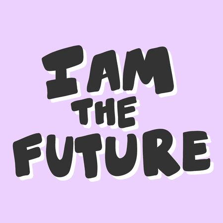 I am the future. Vector hand drawn illustration sticker with cartoon lettering. Good as a sticker, video blog cover, social media message, gift cart, t shirt print design.