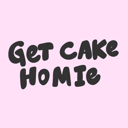 Get cake homie. Vector hand drawn illustration sticker with cartoon lettering. Good as a sticker, video blog cover, social media message, gift cart, t shirt print design.
