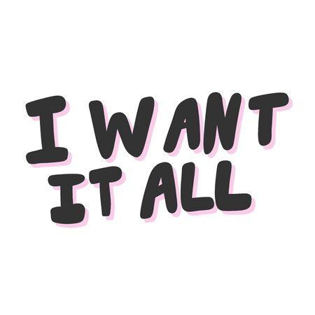 I want it all. Vector hand drawn illustration sticker with cartoon lettering. Good as a sticker, video blog cover, social media message, gift cart, t shirt print design. Illustration