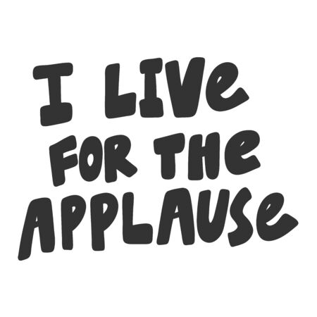 I live for the applause. Vector hand drawn illustration sticker with cartoon lettering. Good as a sticker, video blog cover, social media message, gift cart, t shirt print design.