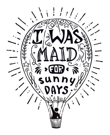 aphorism: Man in a hot air balloon waving vector illustration with hand drawn lettering motivational and inspirational typography quote. I was maid for sunny days aphorism. Concept image print  funny quote.