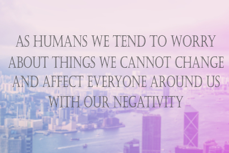 negativity: Inspirational Typographic Quote - As humans we tend to worry About things we cannot change And affect everyone around us With our negativity.
